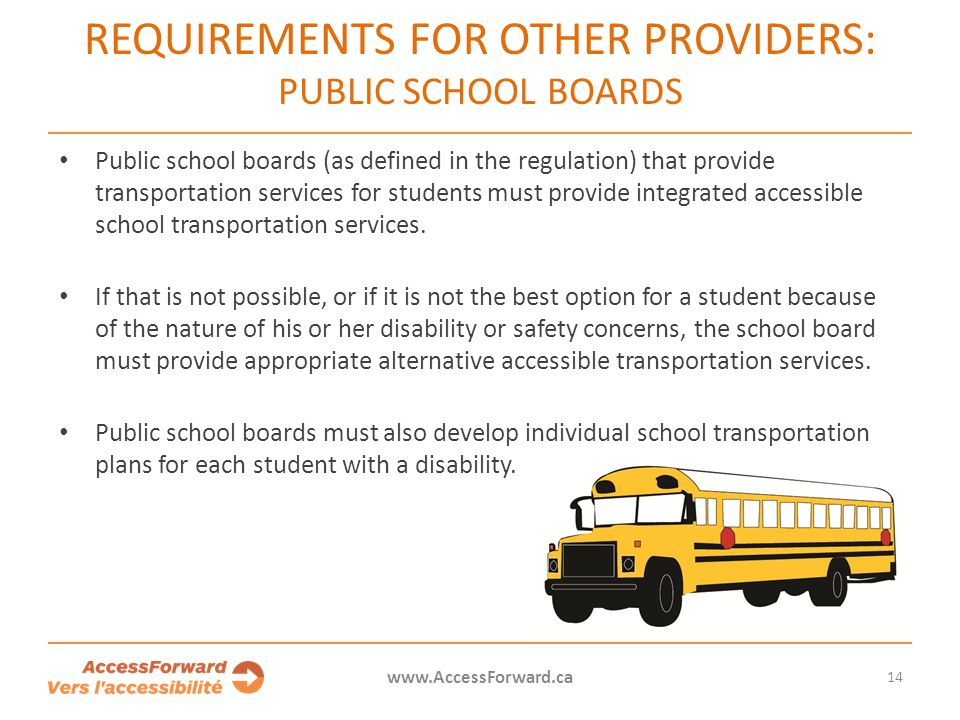 14 www.AccessForward.ca Public school boards (as defined in the regulation) that provide transportation services for students must provide integrated
