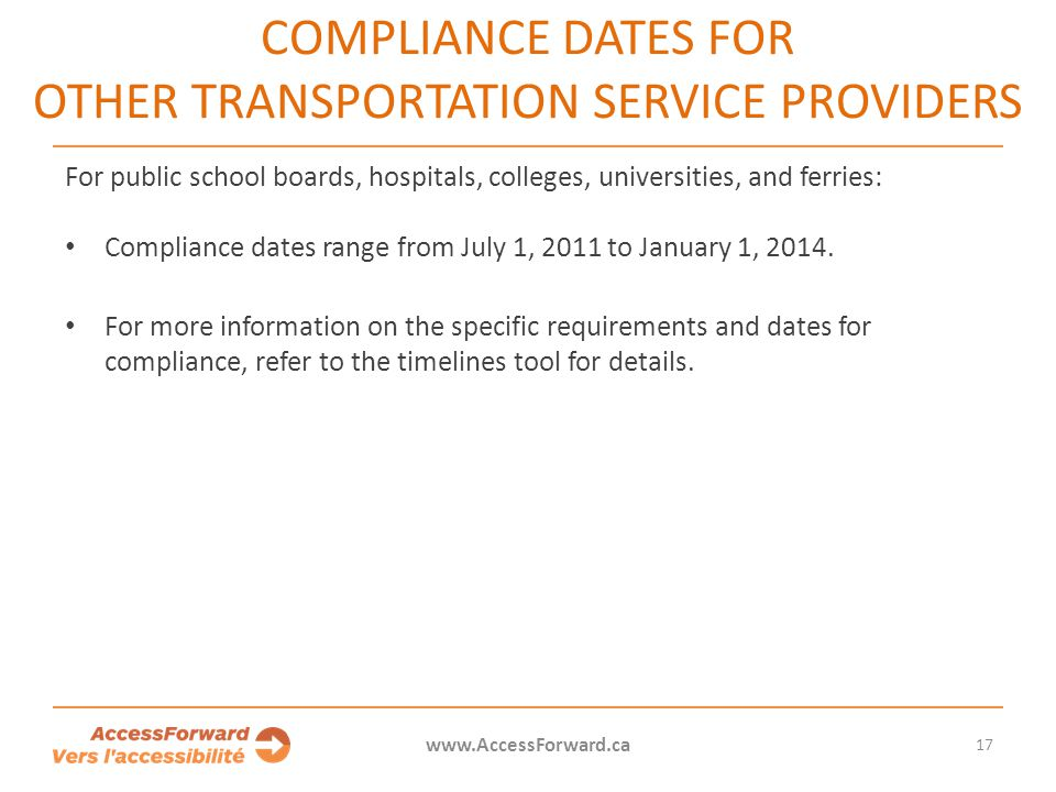 17 www.AccessForward.ca For public school boards, hospitals, colleges, universities, and ferries: Compliance dates range from July 1, 2011 to January