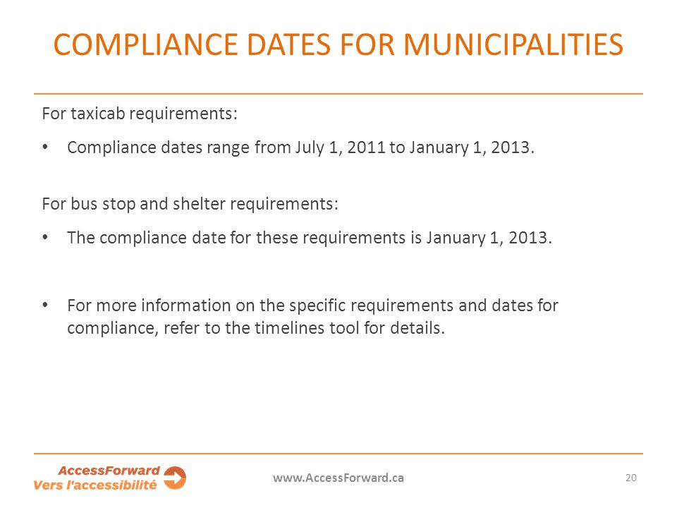 20 www.AccessForward.ca For taxicab requirements: Compliance dates range from July 1, 2011 to January 1, 2013. For bus stop and shelter requirements: