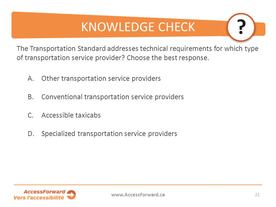 21 www.AccessForward.ca The Transportation Standard addresses technical requirements for which type of transportation service provider? Choose the bes