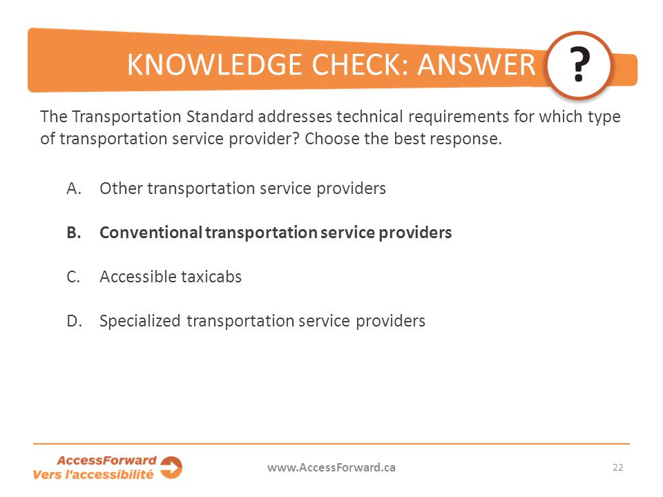 22 www.AccessForward.ca The Transportation Standard addresses technical requirements for which type of transportation service provider? Choose the bes