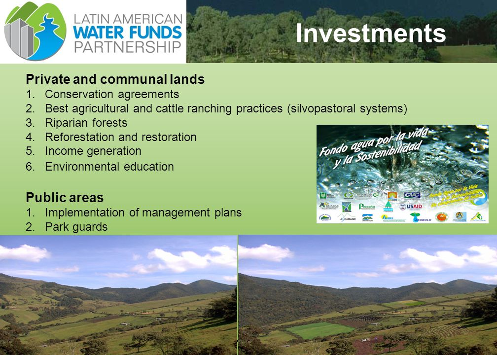 13 Investments Private and communal lands 1.Conservation agreements 2.Best agricultural and cattle ranching practices (silvopastoral systems) 3.Riparian forests 4.Reforestation and restoration 5.Income generation 6.Environmental education Public areas 1.Implementation of management plans 2.Park guards