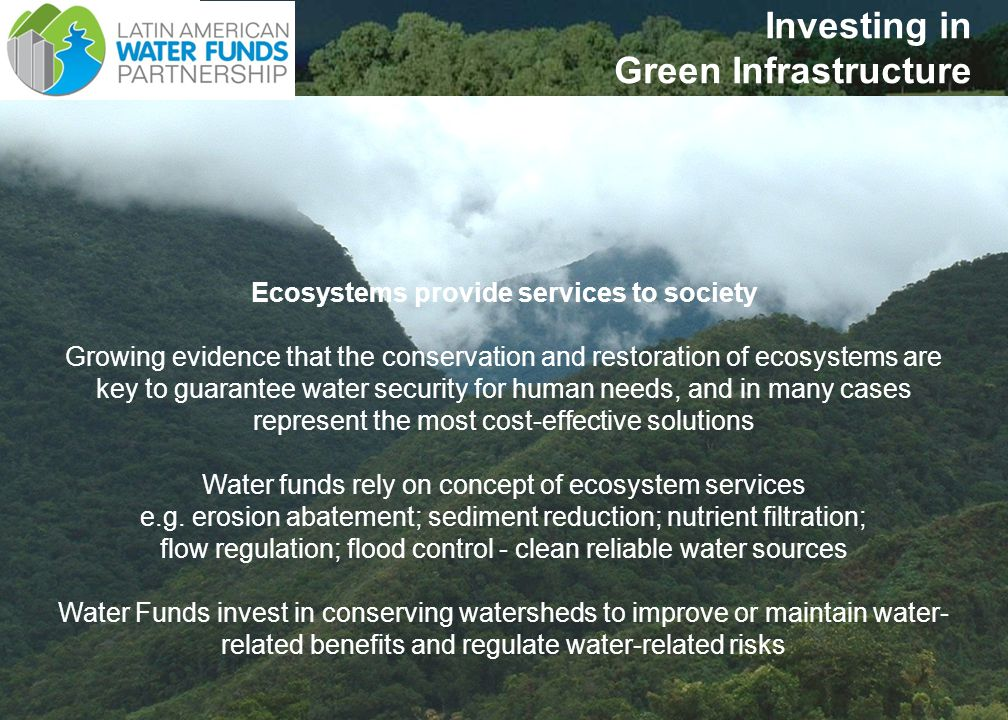 3 UsersProviders Quito Ecuador Population 2 million Condor Bioreserve & Surrounding farmlands $ WATER SERVICES $ Financial Fund Water Funds Board Water Fund ECOSYSTEM SERVICES MODEL WF is a conservation trust fund that finances watershed protection