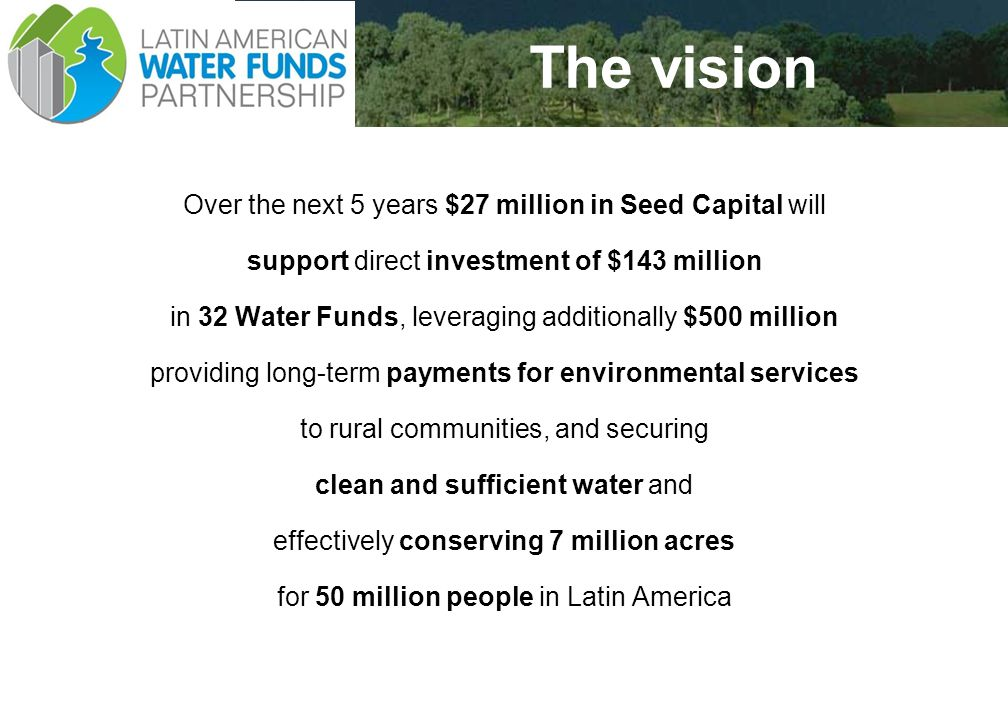 20 The vision Over the next 5 years $27 million in Seed Capital will support direct investment of $143 million in 32 Water Funds, leveraging additionally $500 million providing long-term payments for environmental services to rural communities, and securing clean and sufficient water and effectively conserving 7 million acres for 50 million people in Latin America