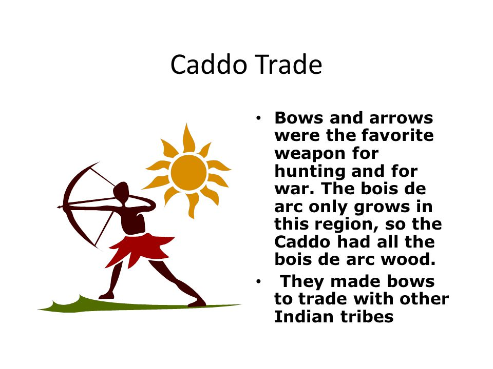 Caddo Trade Bows and arrows were the favorite weapon for hunting and for war.