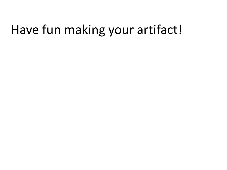 Have fun making your artifact!