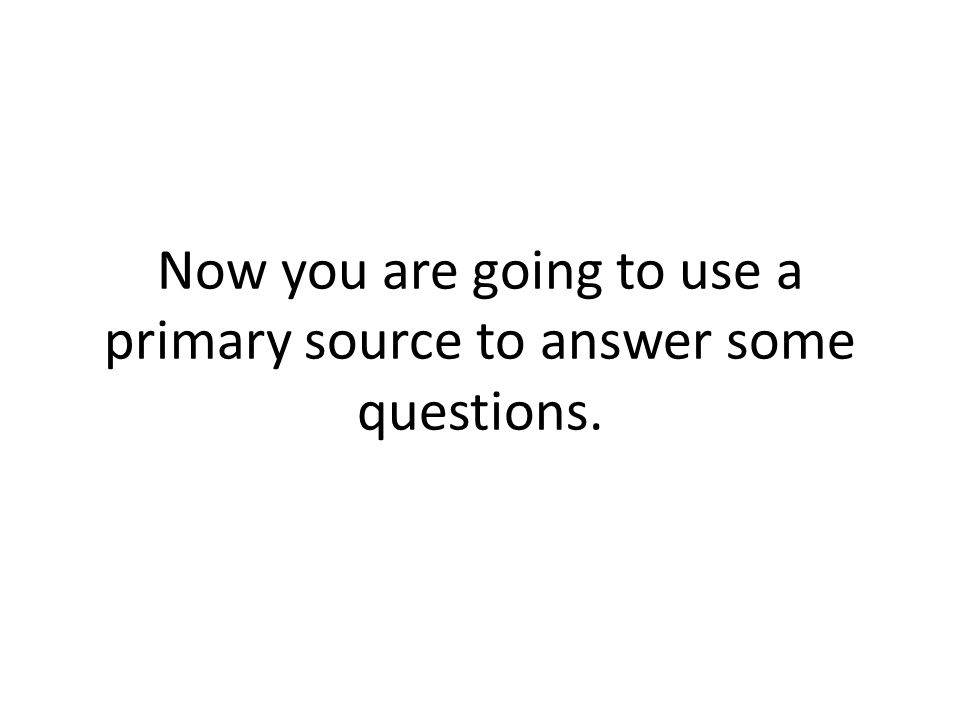 Now you are going to use a primary source to answer some questions.
