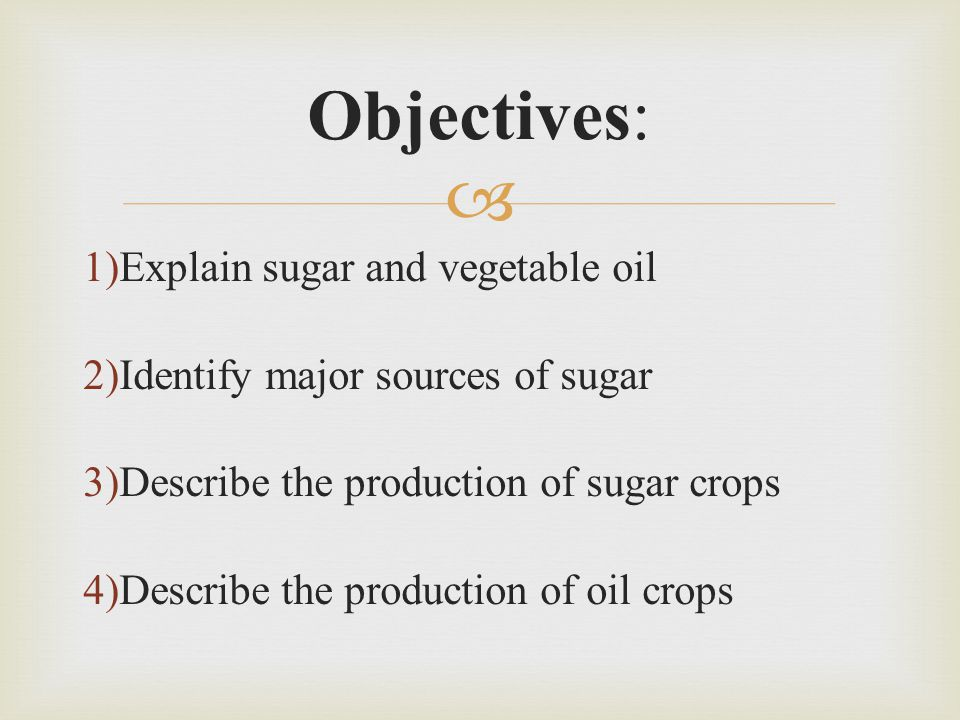  1)Explain sugar and vegetable oil 2)Identify major sources of sugar 3)Describe the production of sugar crops 4)Describe the production of oil crops Objectives: