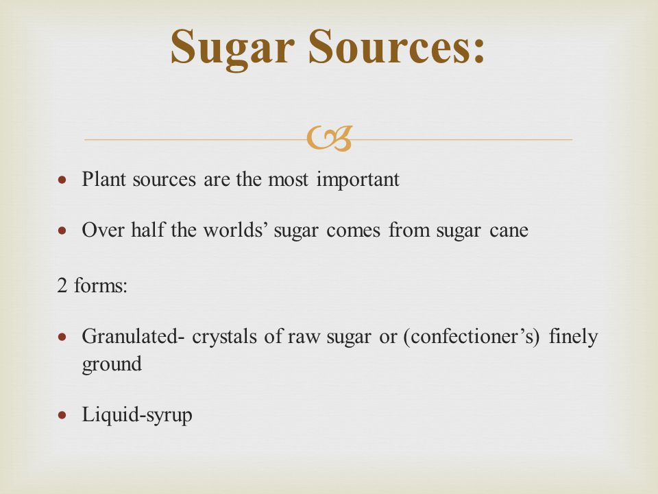   Plant sources are the most important  Over half the worlds' sugar comes from sugar cane 2 forms:  Granulated- crystals of raw sugar or (confectioner's) finely ground  Liquid-syrup Sugar Sources: