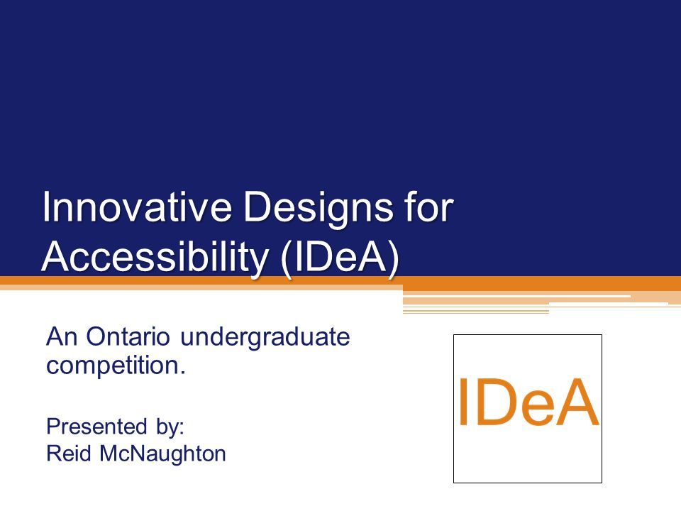 Innovative Designs for Accessibility (IDeA) An Ontario undergraduate competition.
