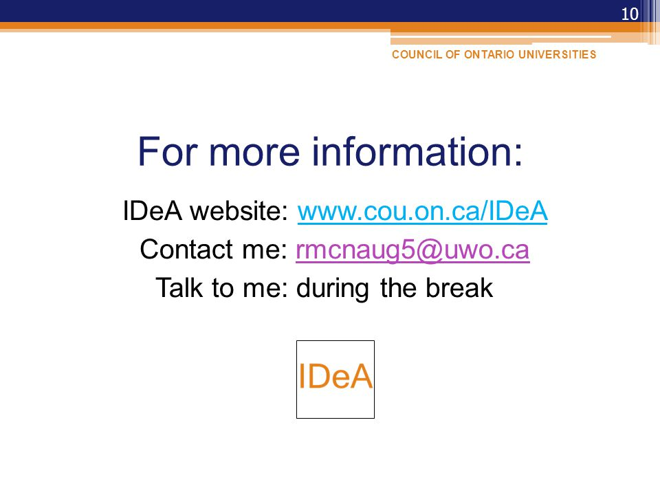 For more information: IDeA website: www.cou.on.ca/IDeA Contact me: rmcnaug5@uwo.carmcnaug5@uwo.ca Talk to me: during the break 10 COUNCIL OF ONTARIO UNIVERSITIES