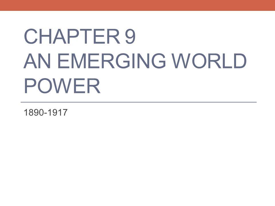 CHAPTER 9 AN EMERGING WORLD POWER 1890-1917