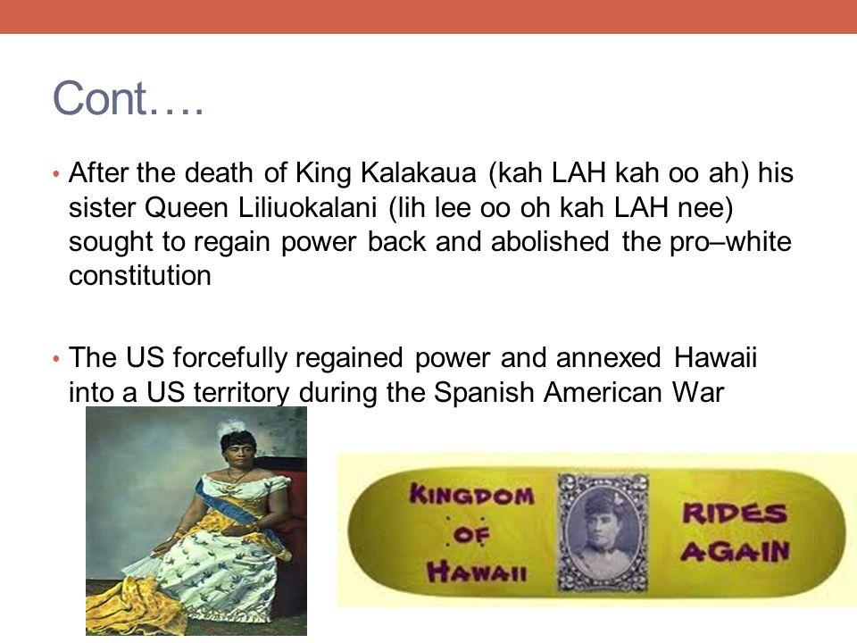 Cont…. After the death of King Kalakaua (kah LAH kah oo ah) his sister Queen Liliuokalani (lih lee oo oh kah LAH nee) sought to regain power back and