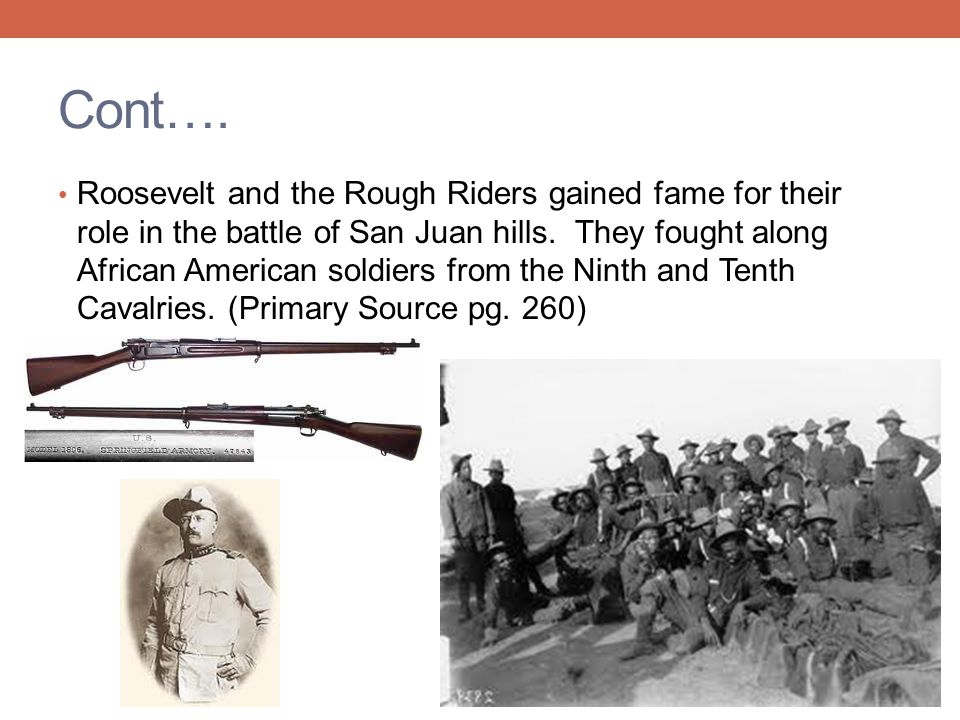Cont…. Roosevelt and the Rough Riders gained fame for their role in the battle of San Juan hills. They fought along African American soldiers from the