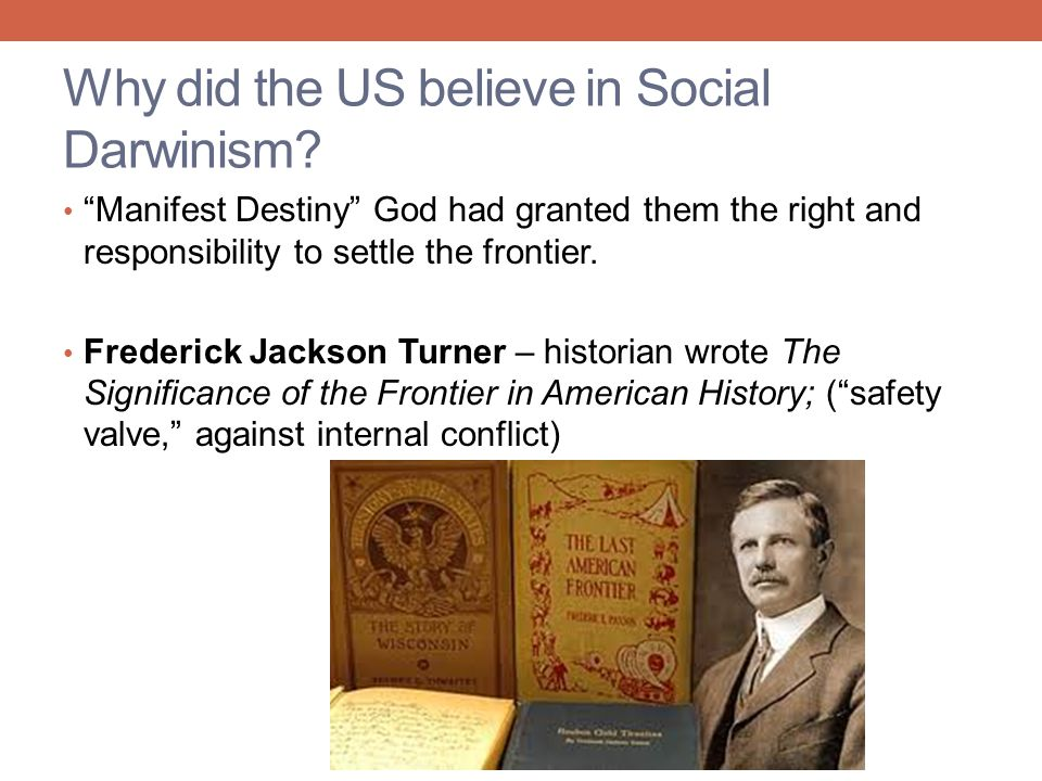 """Why did the US believe in Social Darwinism? """"Manifest Destiny"""" God had granted them the right and responsibility to settle the frontier. Frederick Jac"""