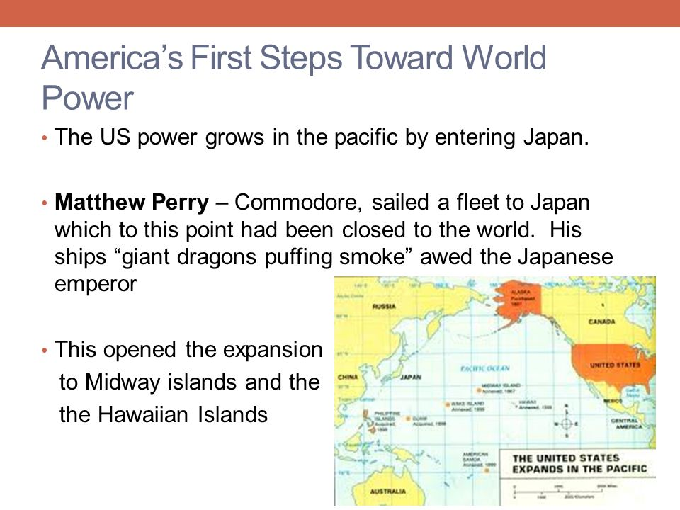 America's First Steps Toward World Power The US power grows in the pacific by entering Japan. Matthew Perry – Commodore, sailed a fleet to Japan which