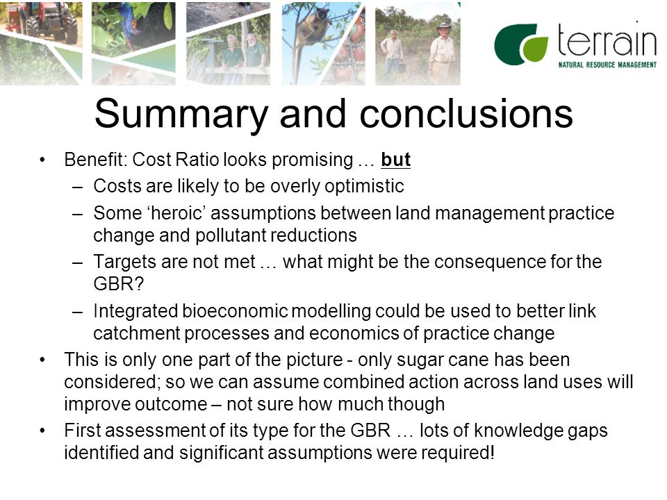 17 Summary and conclusions Benefit: Cost Ratio looks promising … but –Costs are likely to be overly optimistic –Some 'heroic' assumptions between land management practice change and pollutant reductions –Targets are not met … what might be the consequence for the GBR.