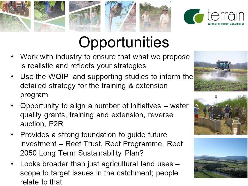 24 Opportunities Work with industry to ensure that what we propose is realistic and reflects your strategies Use the WQIP and supporting studies to inform the detailed strategy for the training & extension program Opportunity to align a number of initiatives – water quality grants, training and extension, reverse auction, P2R Provides a strong foundation to guide future investment – Reef Trust, Reef Programme, Reef 2050 Long Term Sustainability Plan.