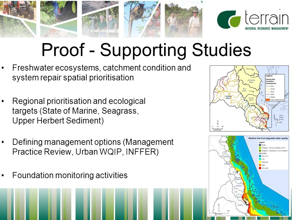 6 Proof - Supporting Studies Freshwater ecosystems, catchment condition and system repair spatial prioritisation Regional prioritisation and ecological targets (State of Marine, Seagrass, Upper Herbert Sediment) Defining management options (Management Practice Review, Urban WQIP, INFFER) Foundation monitoring activities