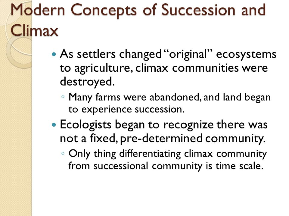 Modern Concepts of Succession and Climax As settlers changed original ecosystems to agriculture, climax communities were destroyed.