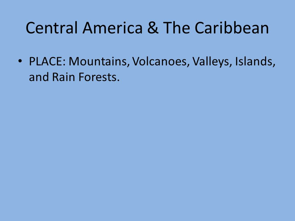 Central America & The Caribbean PLACE: Mountains, Volcanoes, Valleys, Islands, and Rain Forests.