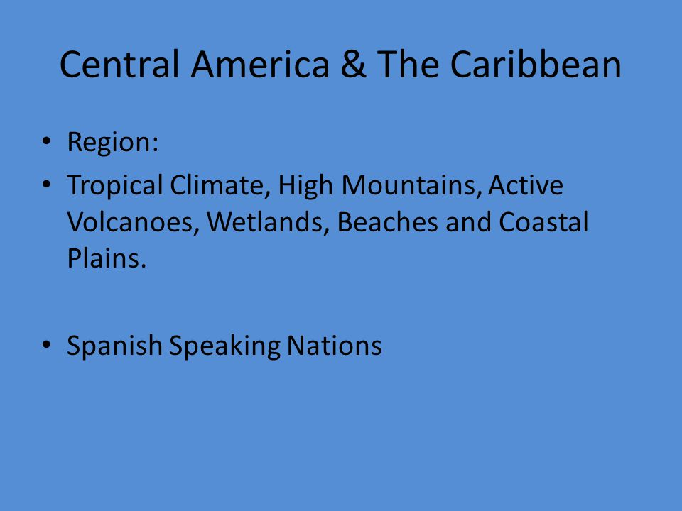 Central America & The Caribbean Region: Tropical Climate, High Mountains, Active Volcanoes, Wetlands, Beaches and Coastal Plains.