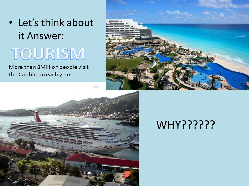 Let's think about it Answer: WHY?????? More than 8Million people visit the Caribbean each year.