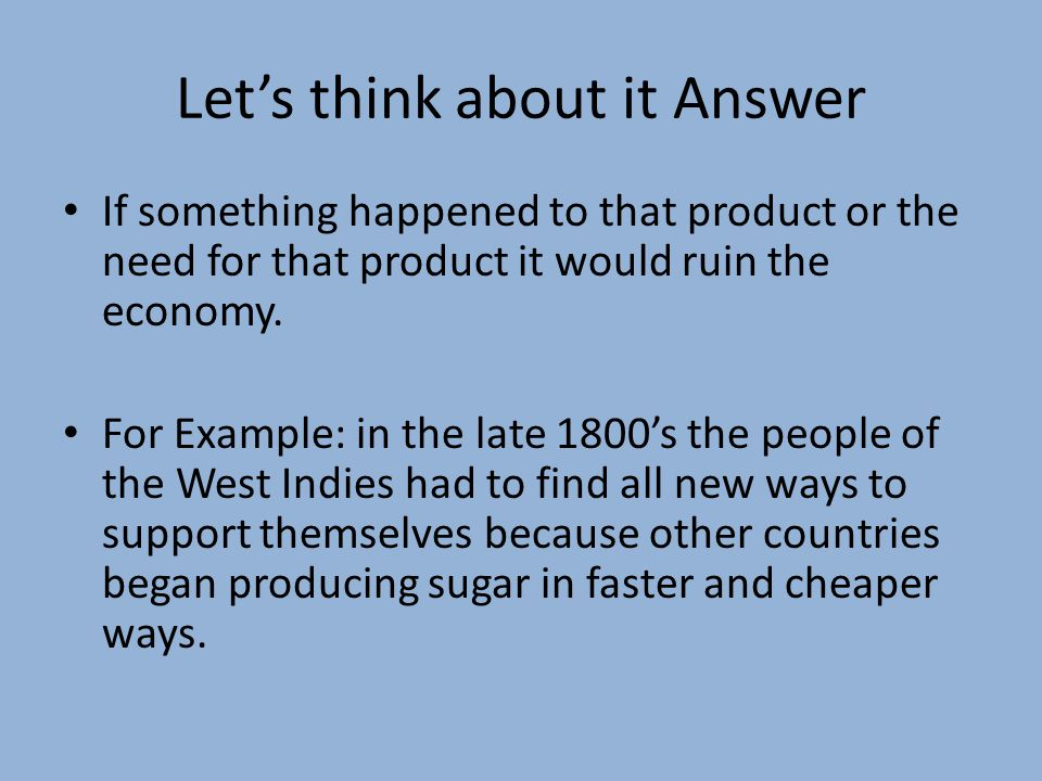 Let's think about it Answer If something happened to that product or the need for that product it would ruin the economy.