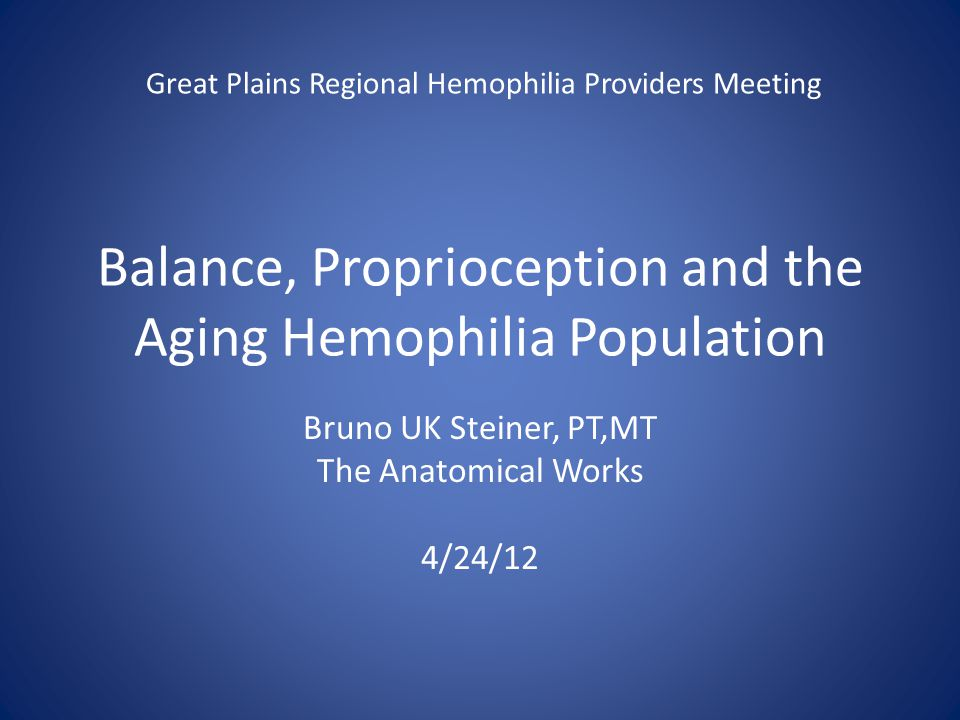 Balance, Proprioception and the Aging Hemophilia Population Bruno UK Steiner, PT,MT The Anatomical Works 4/24/12 Great Plains Regional Hemophilia Providers Meeting