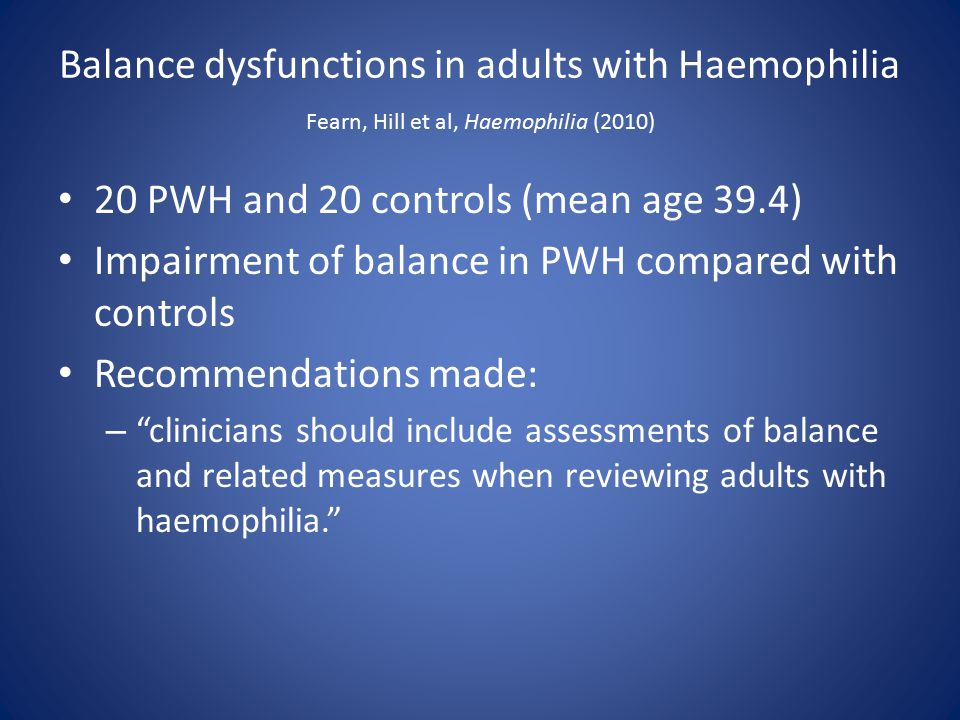 Balance dysfunctions in adults with Haemophilia Fearn, Hill et al, Haemophilia (2010) 20 PWH and 20 controls (mean age 39.4) Impairment of balance in PWH compared with controls Recommendations made: – clinicians should include assessments of balance and related measures when reviewing adults with haemophilia.
