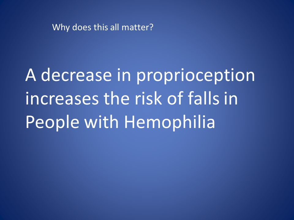 A decrease in proprioception increases the risk of falls in People with Hemophilia Why does this all matter?