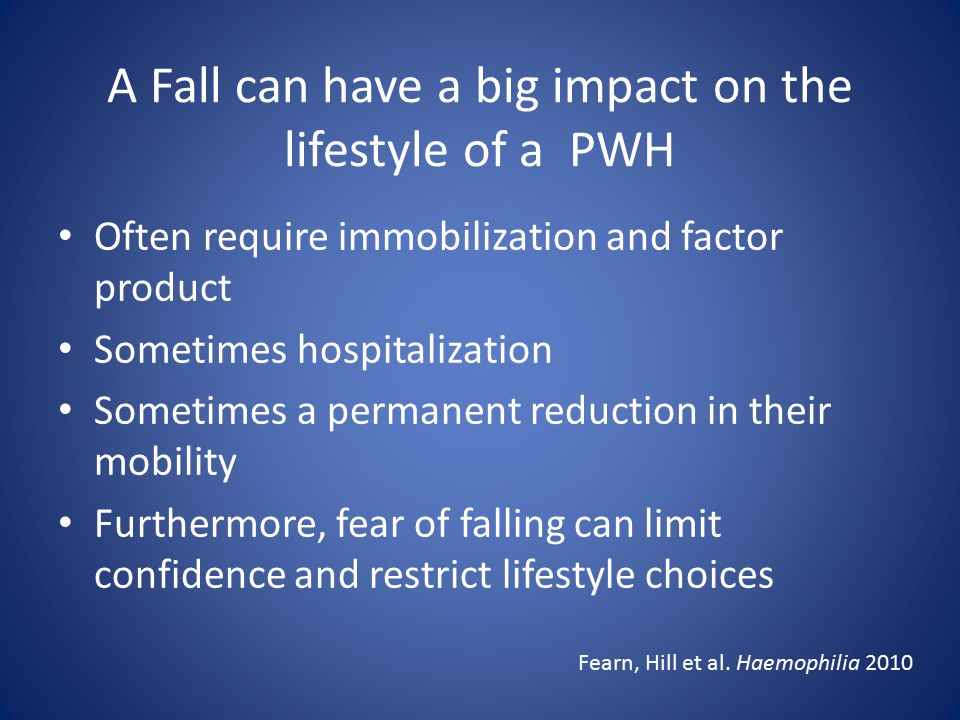 A Fall can have a big impact on the lifestyle of a PWH Often require immobilization and factor product Sometimes hospitalization Sometimes a permanent reduction in their mobility Furthermore, fear of falling can limit confidence and restrict lifestyle choices Fearn, Hill et al.