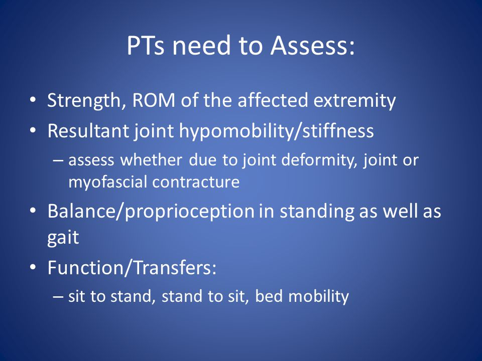 PTs need to Assess: Strength, ROM of the affected extremity Resultant joint hypomobility/stiffness – assess whether due to joint deformity, joint or myofascial contracture Balance/proprioception in standing as well as gait Function/Transfers: – sit to stand, stand to sit, bed mobility
