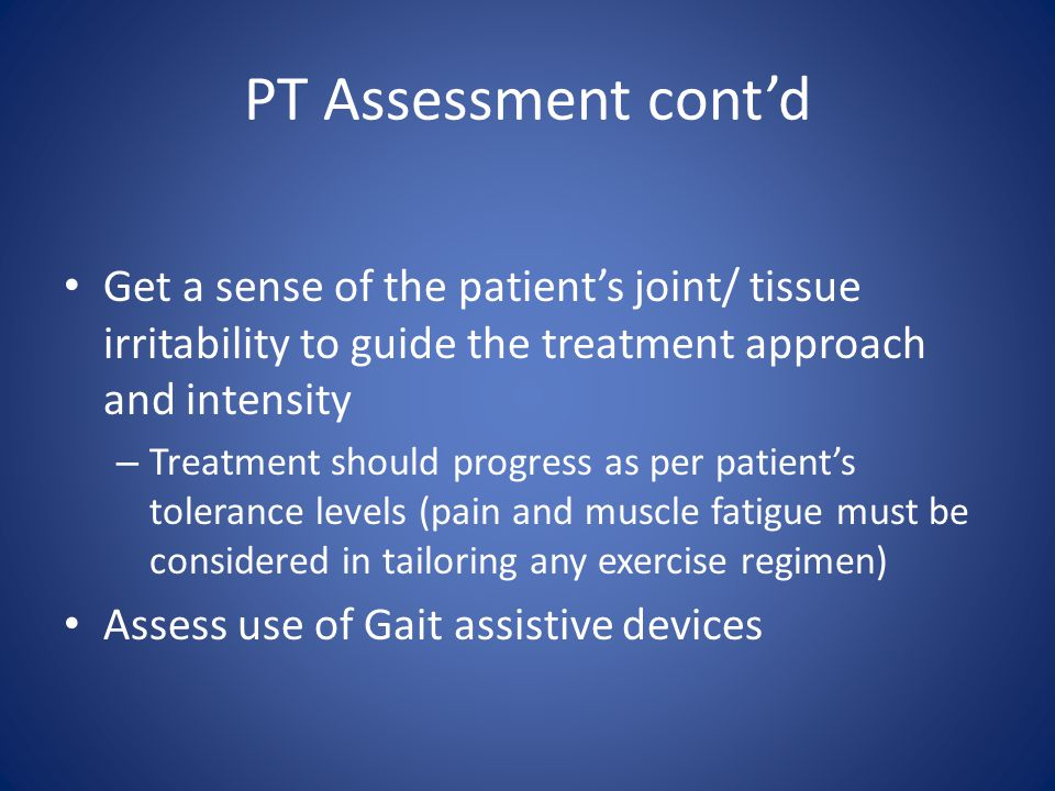 PT Assessment cont'd Get a sense of the patient's joint/ tissue irritability to guide the treatment approach and intensity – Treatment should progress as per patient's tolerance levels (pain and muscle fatigue must be considered in tailoring any exercise regimen) Assess use of Gait assistive devices