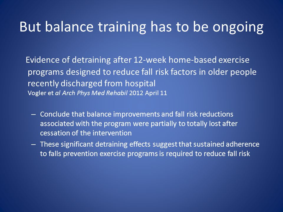 But balance training has to be ongoing Evidence of detraining after 12-week home-based exercise programs designed to reduce fall risk factors in older people recently discharged from hospital Vogler et al Arch Phys Med Rehabil 2012 April 11 – Conclude that balance improvements and fall risk reductions associated with the program were partially to totally lost after cessation of the intervention – These significant detraining effects suggest that sustained adherence to falls prevention exercise programs is required to reduce fall risk