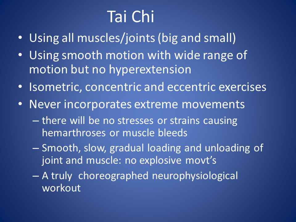 Tai Chi Using all muscles/joints (big and small) Using smooth motion with wide range of motion but no hyperextension Isometric, concentric and eccentric exercises Never incorporates extreme movements – there will be no stresses or strains causing hemarthroses or muscle bleeds – Smooth, slow, gradual loading and unloading of joint and muscle: no explosive movt's – A truly choreographed neurophysiological workout