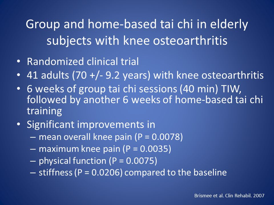 Group and home-based tai chi in elderly subjects with knee osteoarthritis Randomized clinical trial 41 adults (70 +/- 9.2 years) with knee osteoarthritis 6 weeks of group tai chi sessions (40 min) TIW, followed by another 6 weeks of home-based tai chi training Significant improvements in – mean overall knee pain (P = 0.0078) – maximum knee pain (P = 0.0035) – physical function (P = 0.0075) – stiffness (P = 0.0206) compared to the baseline Brismee et al.