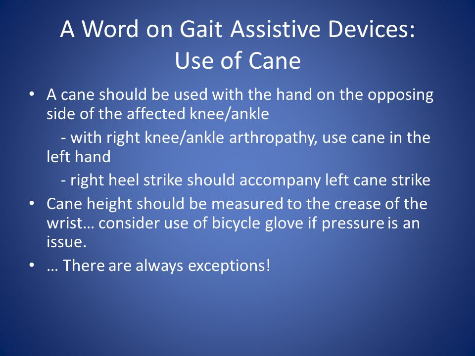 A Word on Gait Assistive Devices: Use of Cane A cane should be used with the hand on the opposing side of the affected knee/ankle - with right knee/ankle arthropathy, use cane in the left hand - right heel strike should accompany left cane strike Cane height should be measured to the crease of the wrist… consider use of bicycle glove if pressure is an issue.