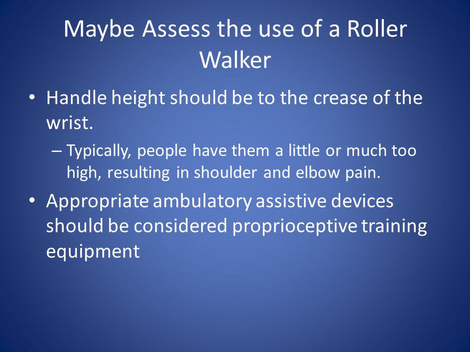 Maybe Assess the use of a Roller Walker Handle height should be to the crease of the wrist.