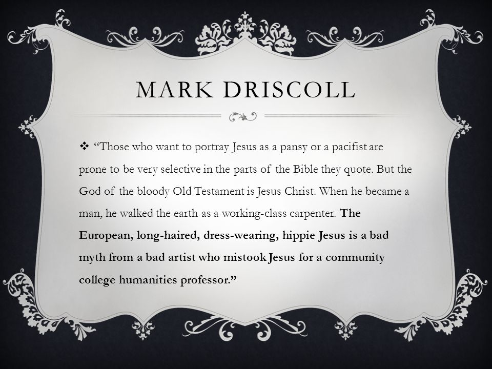 MARK DRISCOLL  Those who want to portray Jesus as a pansy or a pacifist are prone to be very selective in the parts of the Bible they quote.