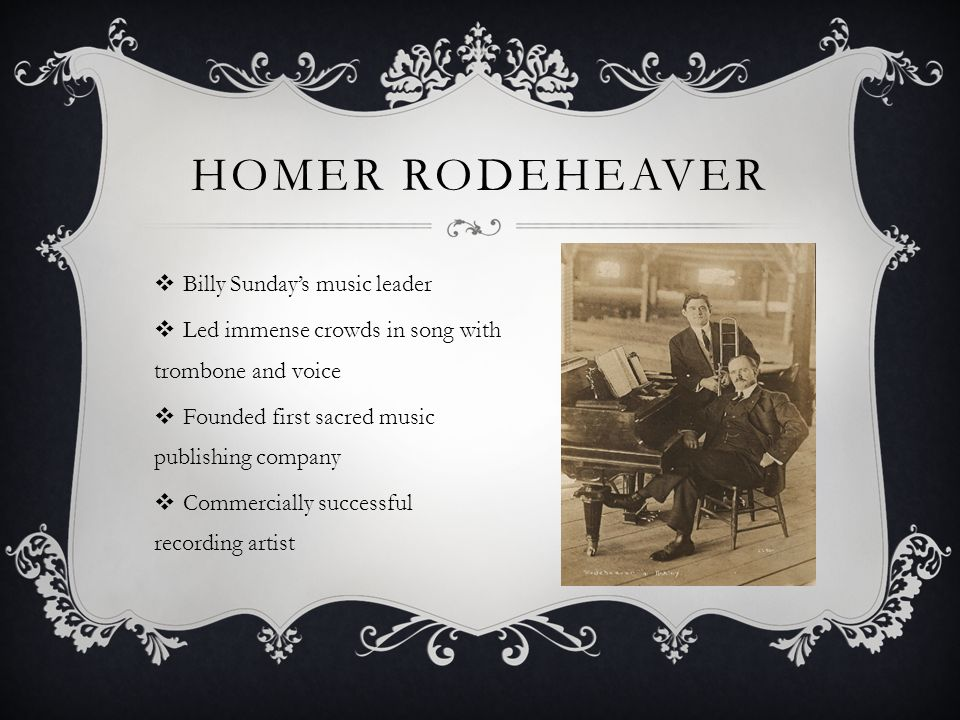HOMER RODEHEAVER  Billy Sunday's music leader  Led immense crowds in song with trombone and voice  Founded first sacred music publishing company  Commercially successful recording artist