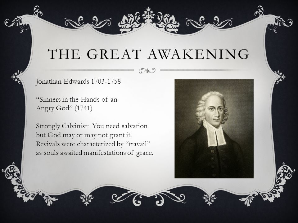 THE GREAT AWAKENING Jonathan Edwards 1703-1758 Sinners in the Hands of an Angry God (1741) Strongly Calvinist: You need salvation but God may or may not grant it.