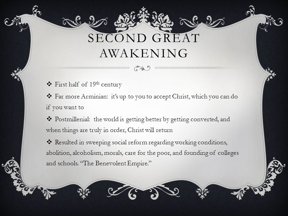 SECOND GREAT AWAKENING  First half of 19 th century  Far more Arminian: it's up to you to accept Christ, which you can do if you want to  Postmillenial: the world is getting better by getting converted, and when things are truly in order, Christ will return  Resulted in sweeping social reform regarding working conditions, abolition, alcoholism, morals, care for the poor, and founding of colleges and schools.