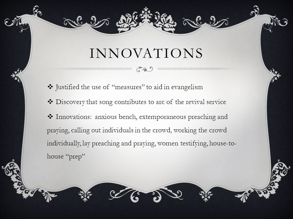 INNOVATIONS  Justified the use of measures to aid in evangelism  Discovery that song contributes to arc of the revival service  Innovations: anxious bench, extemporaneous preaching and praying, calling out individuals in the crowd, working the crowd individually, lay preaching and praying, women testifying, house-to- house prep