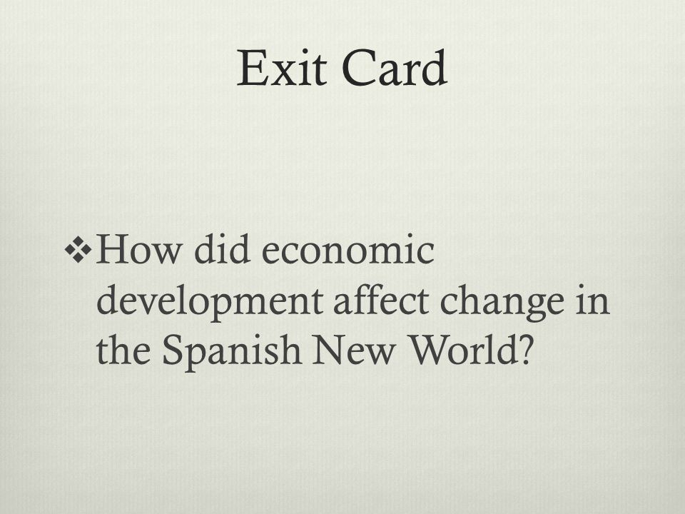 Exit Card  How did economic development affect change in the Spanish New World