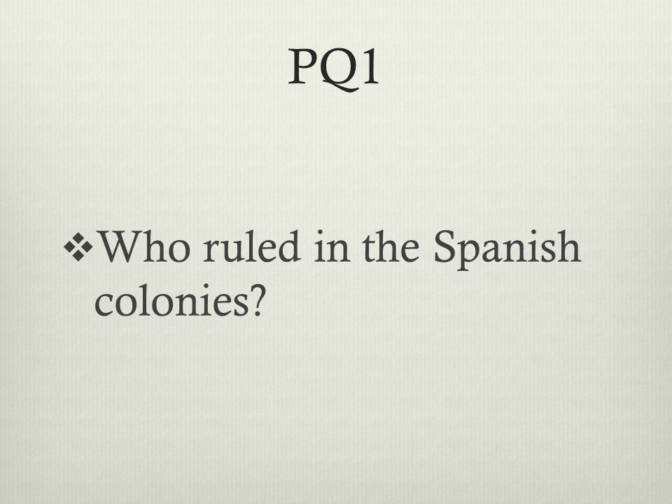 PQ1  Who ruled in the Spanish colonies
