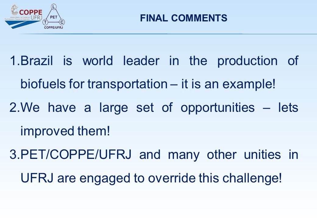 FINAL COMMENTS 1.Brazil is world leader in the production of biofuels for transportation – it is an example! 2.We have a large set of opportunities –