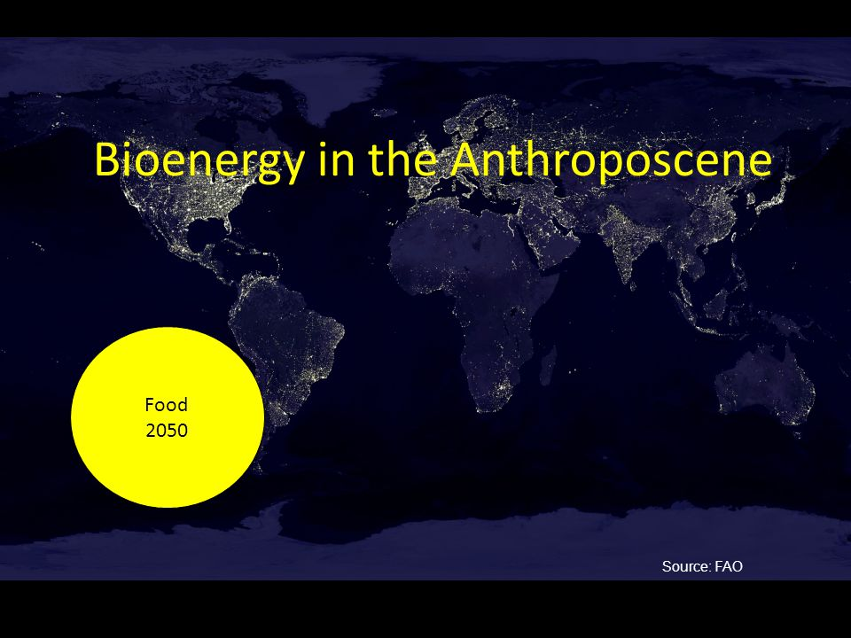 Bioenergy in the Anthroposcene Food 2050 Food 2050 Source: FAO