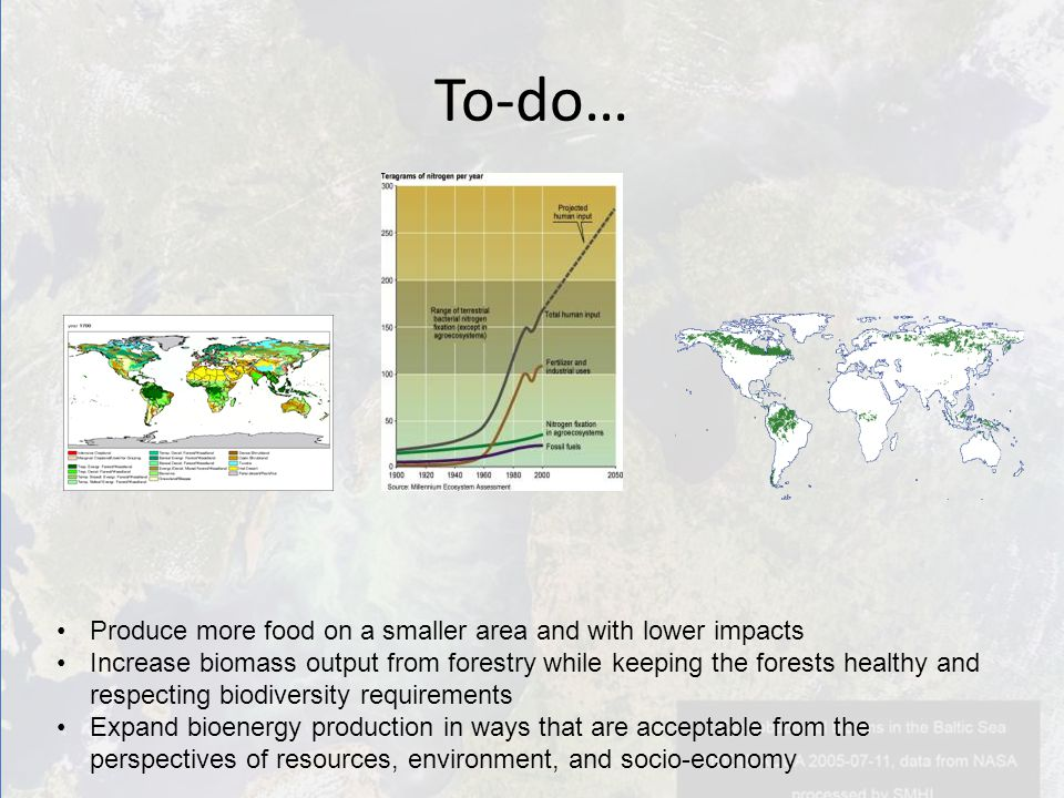 To-do… Produce more food on a smaller area and with lower impacts Increase biomass output from forestry while keeping the forests healthy and respecting biodiversity requirements Expand bioenergy production in ways that are acceptable from the perspectives of resources, environment, and socio-economy
