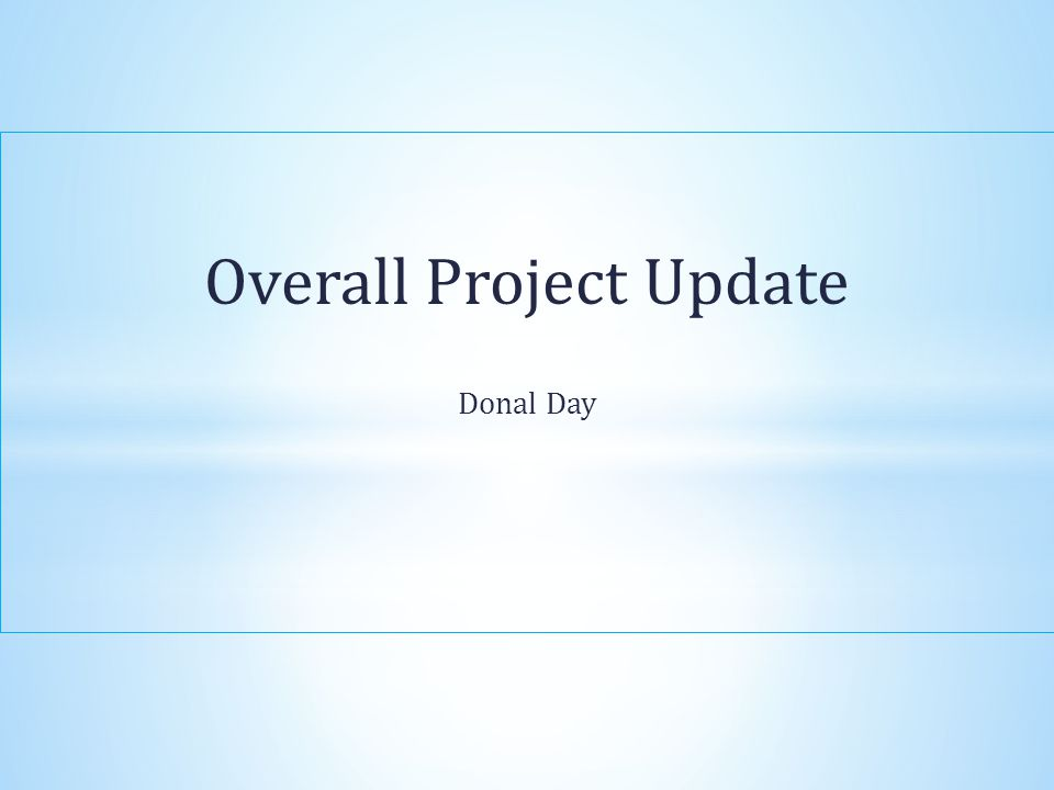 Overall Project Update Donal Day